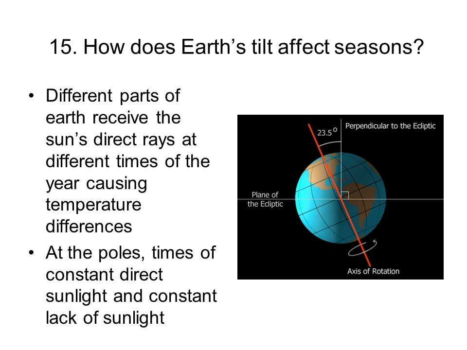 15. How does Earths tilt affect seasons? Different parts of earth receive the suns direct rays at different times of the year causing temperature diff