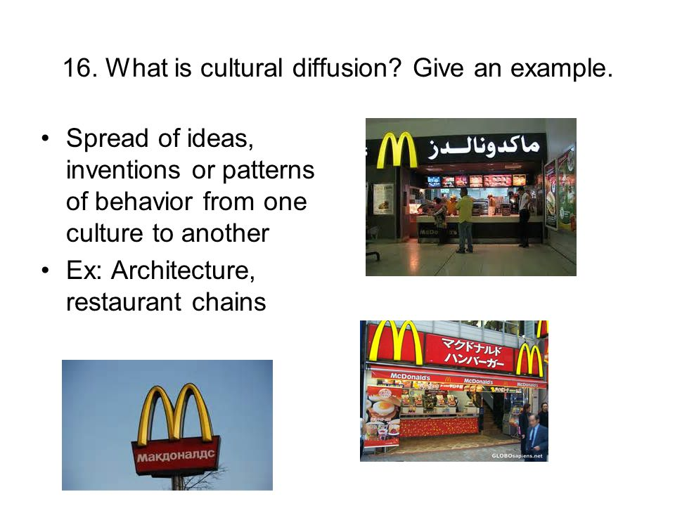 16. What is cultural diffusion? Give an example. Spread of ideas, inventions or patterns of behavior from one culture to another Ex: Architecture, res