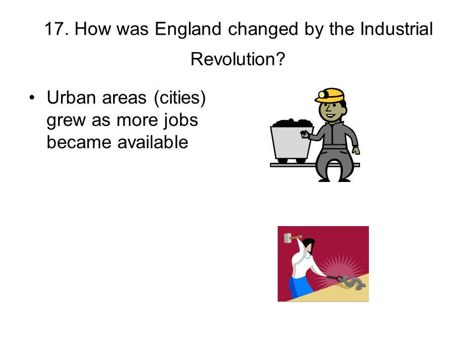 17. How was England changed by the Industrial Revolution? Urban areas (cities) grew as more jobs became available