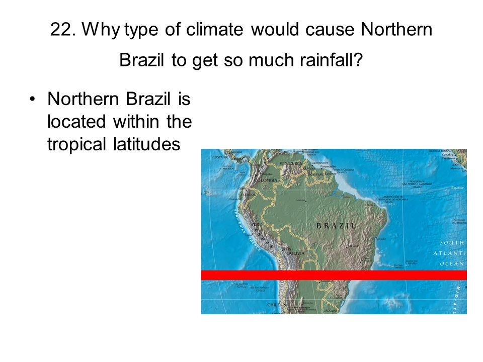 22. Why type of climate would cause Northern Brazil to get so much rainfall? Northern Brazil is located within the tropical latitudes
