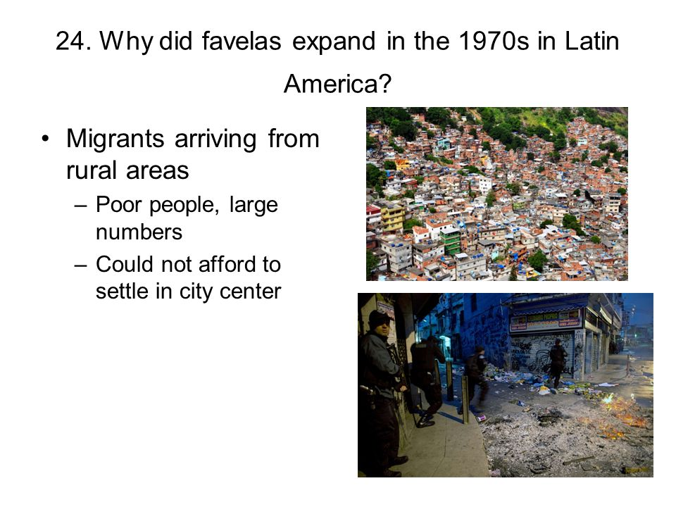 24. Why did favelas expand in the 1970s in Latin America? Migrants arriving from rural areas –Poor people, large numbers –Could not afford to settle i