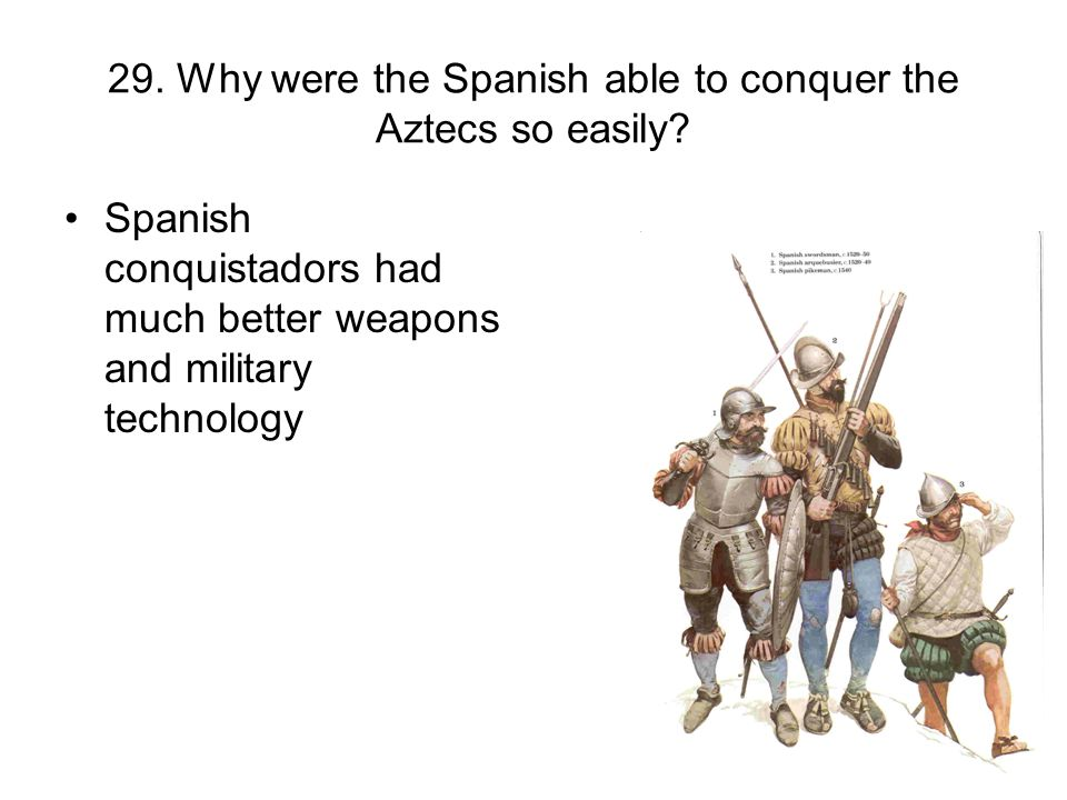 29. Why were the Spanish able to conquer the Aztecs so easily? Spanish conquistadors had much better weapons and military technology