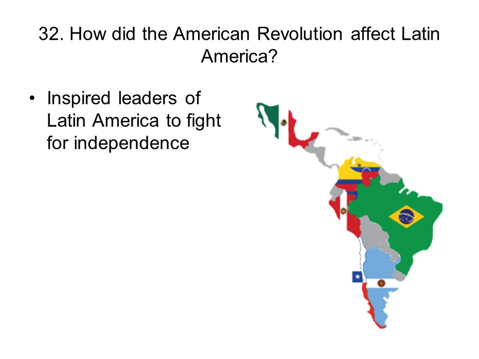 32. How did the American Revolution affect Latin America? Inspired leaders of Latin America to fight for independence