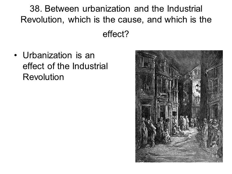 38. Between urbanization and the Industrial Revolution, which is the cause, and which is the effect? Urbanization is an effect of the Industrial Revol