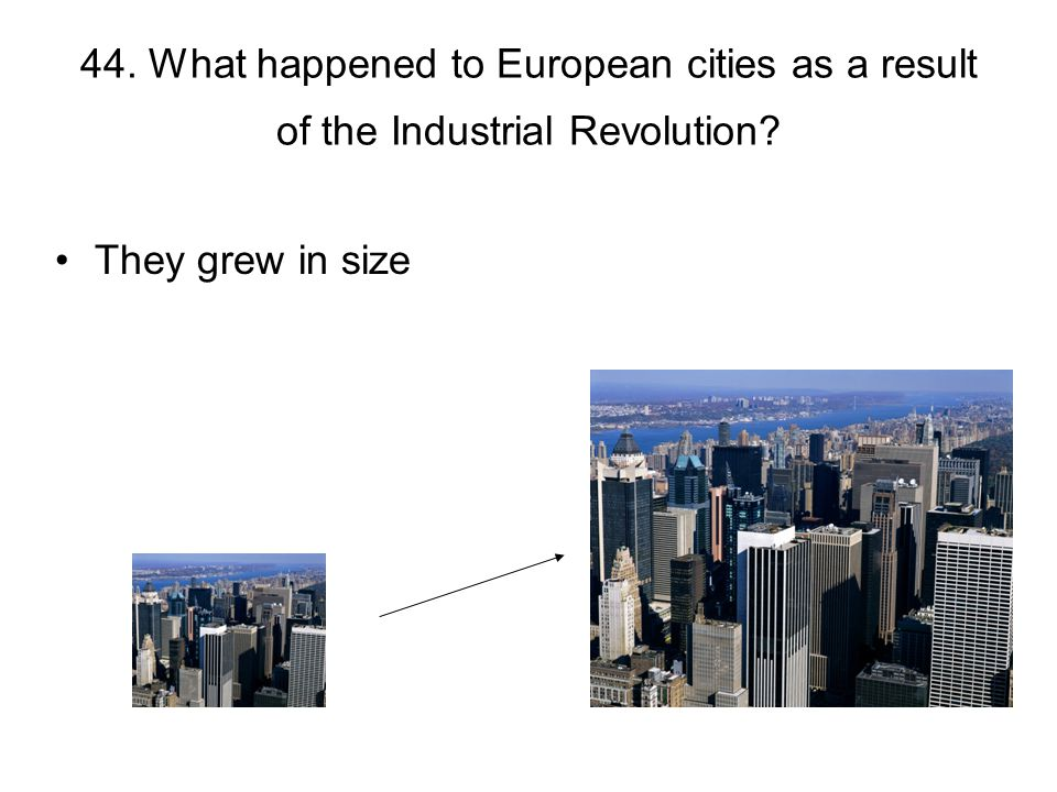 44. What happened to European cities as a result of the Industrial Revolution? They grew in size