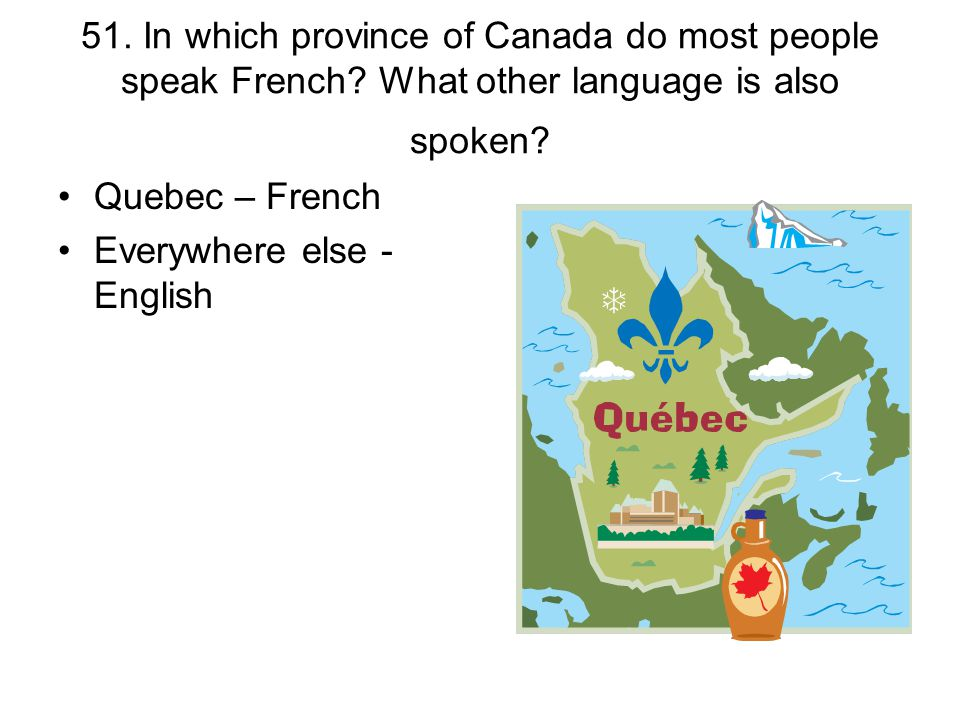51. In which province of Canada do most people speak French? What other language is also spoken? Quebec – French Everywhere else - English