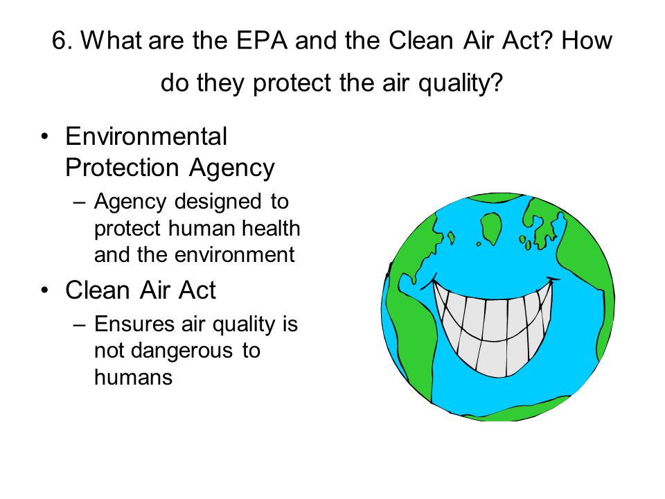 6. What are the EPA and the Clean Air Act? How do they protect the air quality? Environmental Protection Agency –Agency designed to protect human heal