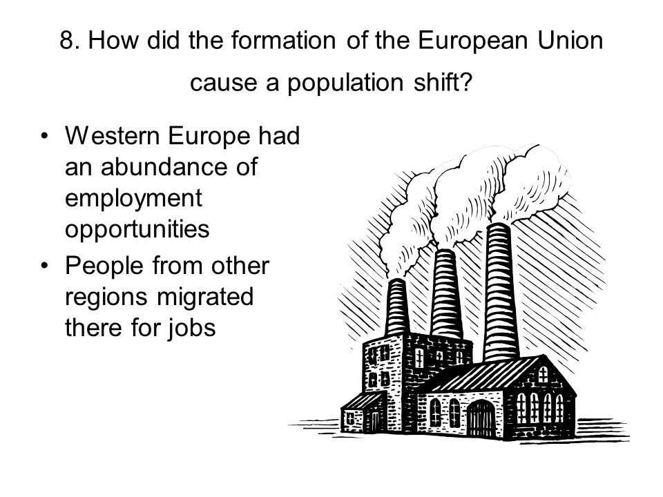 8. How did the formation of the European Union cause a population shift? Western Europe had an abundance of employment opportunities People from other