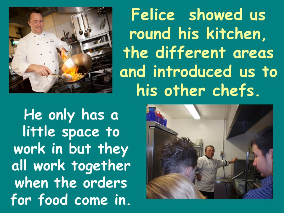 Felice showed us round his kitchen, the different areas and introduced us to his other chefs.