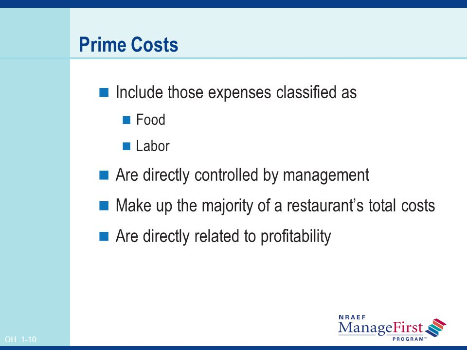 OH 1-10 Prime Costs Include those expenses classified as Food Labor Are directly controlled by management Make up the majority of a restaurants total