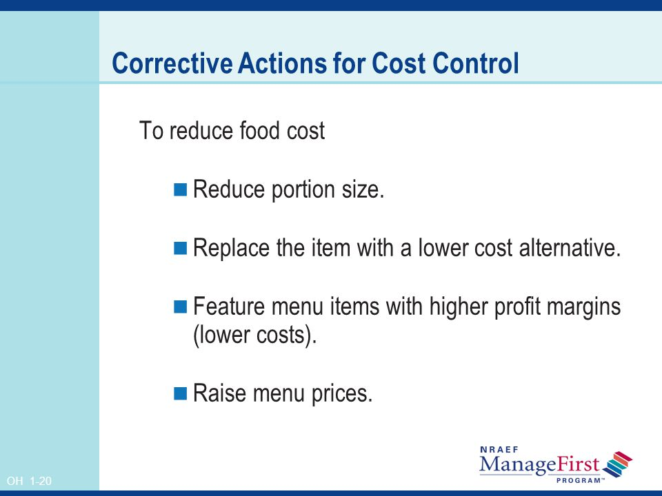 OH 1-20 Corrective Actions for Cost Control To reduce food cost Reduce portion size. Replace the item with a lower cost alternative. Feature menu item