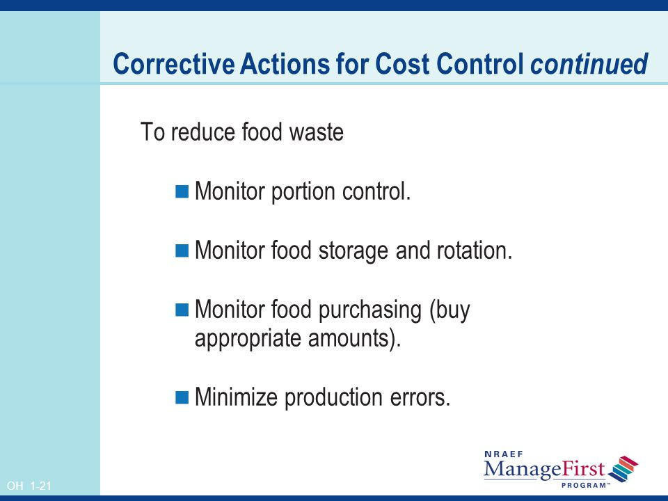 OH 1-21 Corrective Actions for Cost Control continued To reduce food waste Monitor portion control. Monitor food storage and rotation. Monitor food pu
