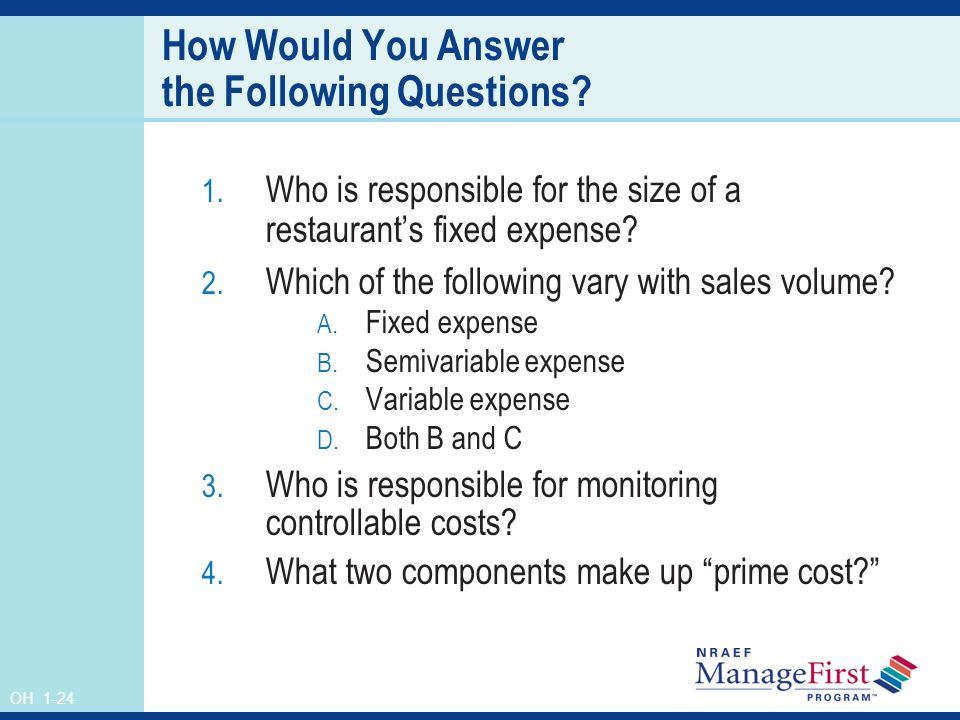 OH 1-24 How Would You Answer the Following Questions? 1. Who is responsible for the size of a restaurants fixed expense? 2. Which of the following var