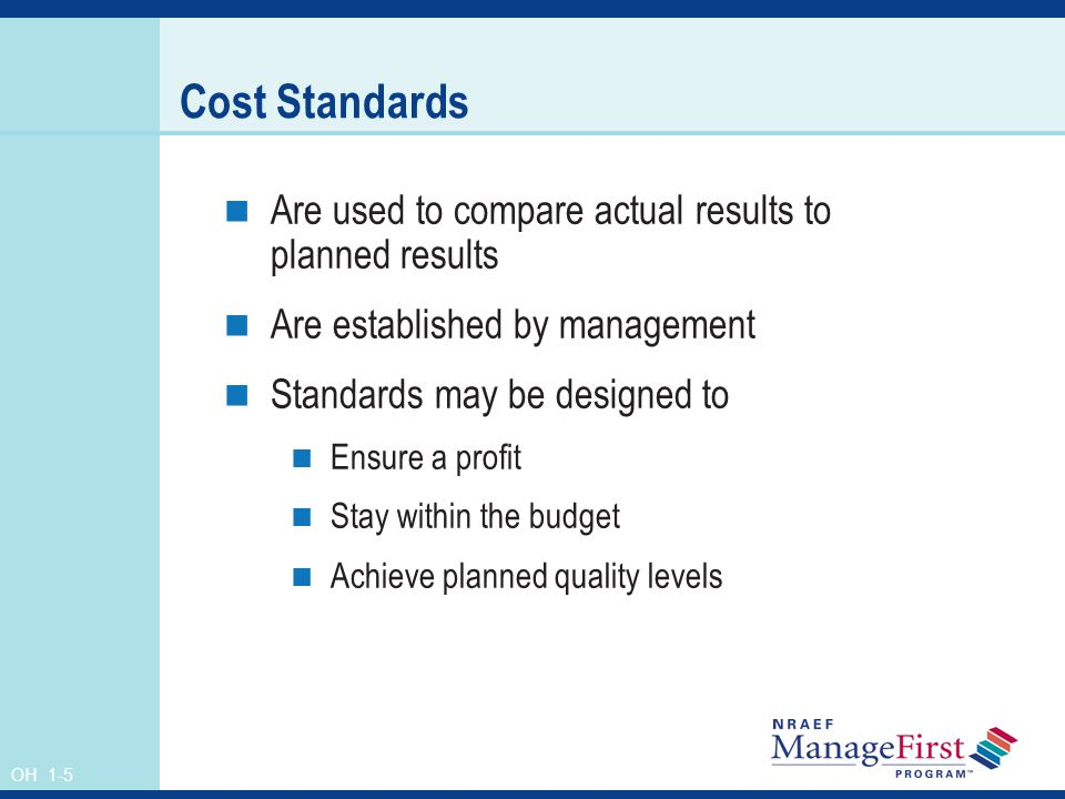 OH 1-5 Cost Standards Are used to compare actual results to planned results Are established by management Standards may be designed to Ensure a profit