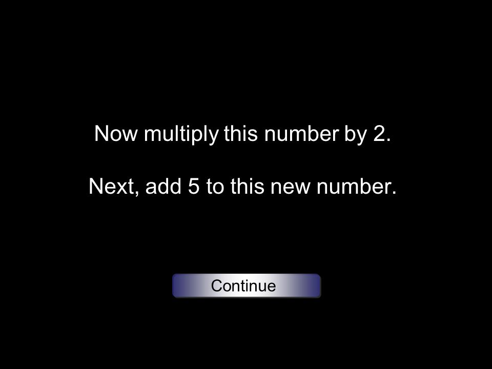 Now multiply this number by 2. Next, add 5 to this new number. Continue
