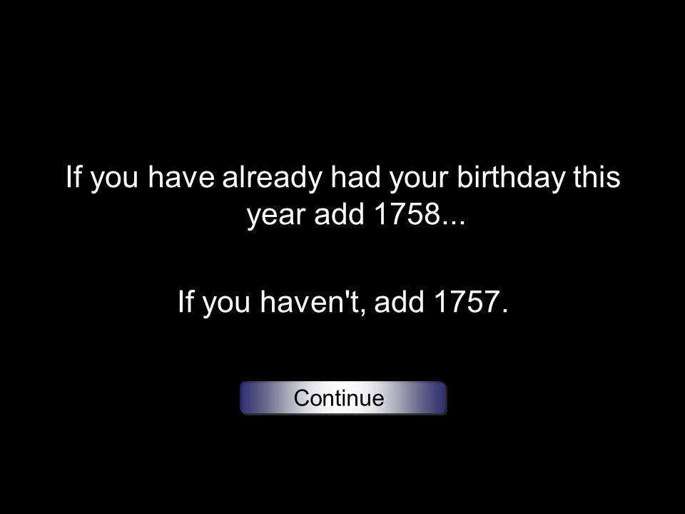 If you have already had your birthday this year add 1758... If you haven t, add 1757. Continue
