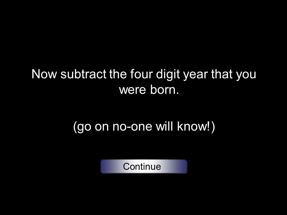Now subtract the four digit year that you were born. (go on no-one will know!) Continue