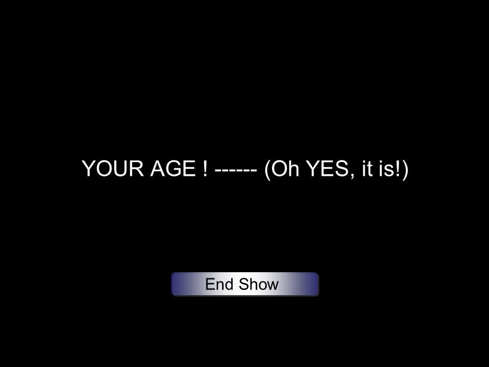 YOUR AGE ! ------ (Oh YES, it is!) End Show