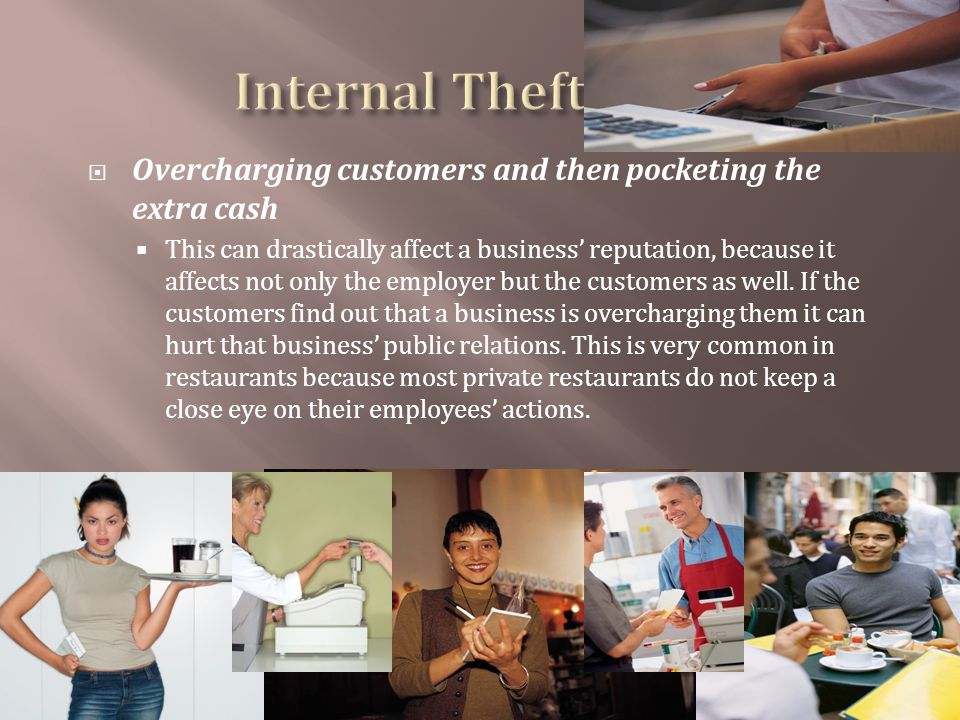Overcharging customers and then pocketing the extra cash This can drastically affect a business reputation, because it affects not only the employer but the customers as well.