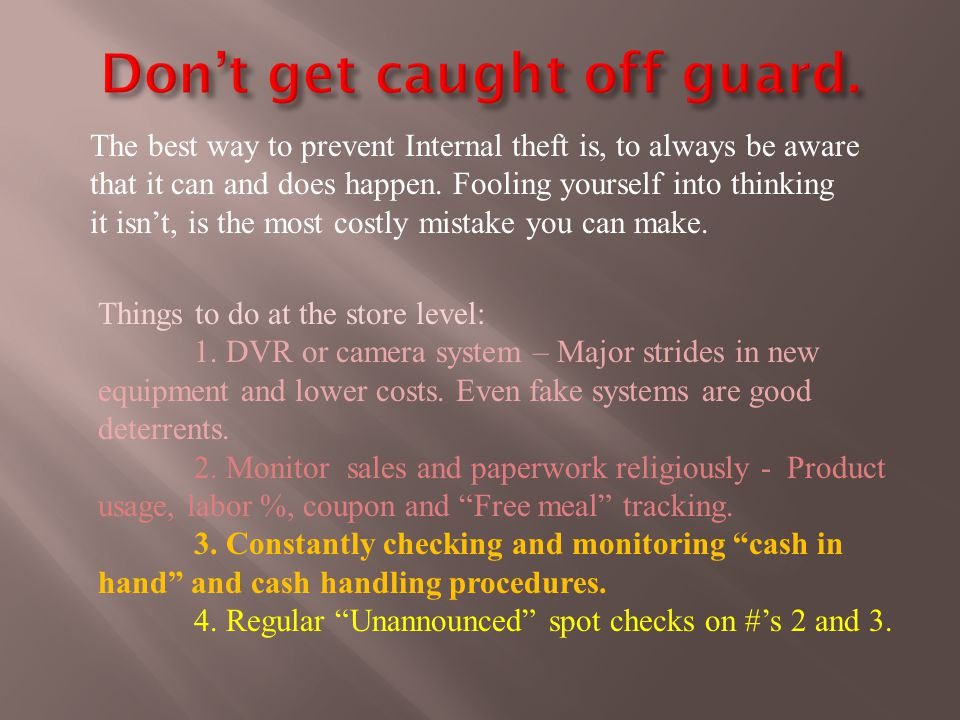 The best way to prevent Internal theft is, to always be aware that it can and does happen.