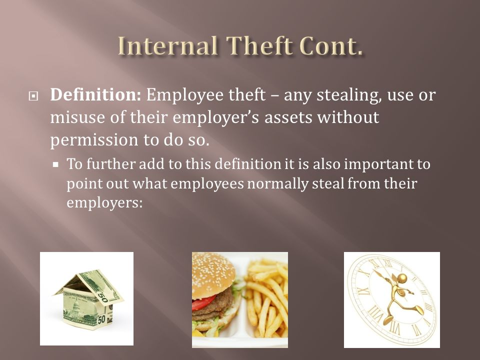 Definition: Employee theft – any stealing, use or misuse of their employers assets without permission to do so.