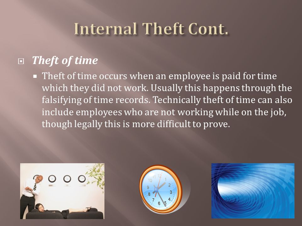 Theft of time Theft of time occurs when an employee is paid for time which they did not work.