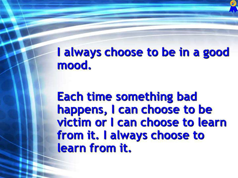 I always choose to be in a good mood.