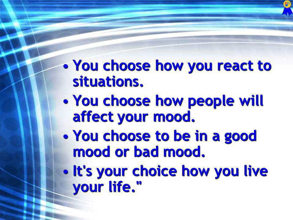 You choose how you react to situations.You choose how you react to situations. You choose how people will affect your mood.You choose how people will