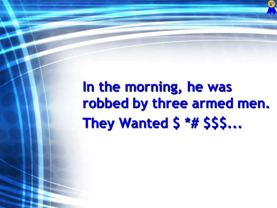 In the morning, he was robbed by three armed men. They Wanted $ *# $$$...