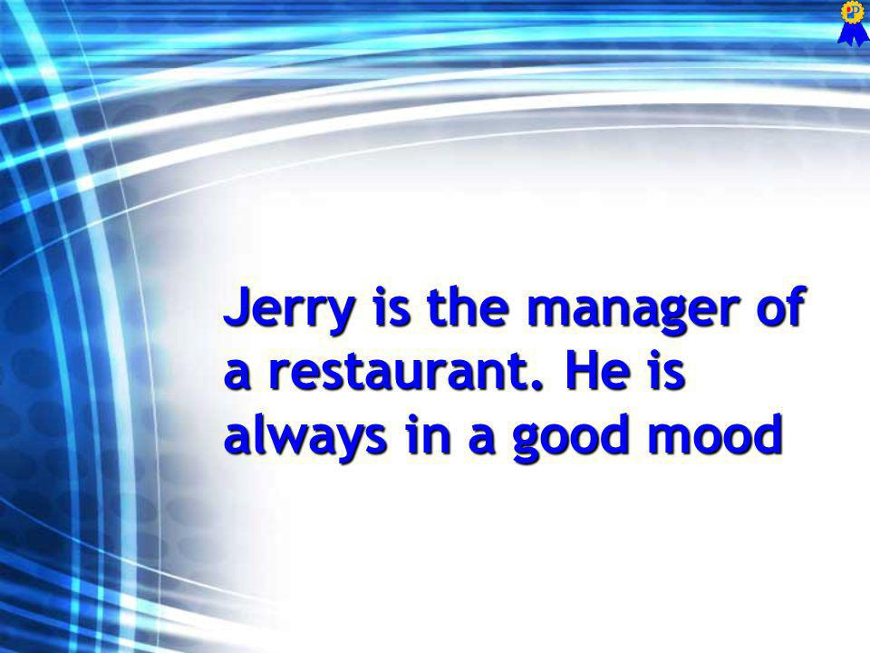Jerry is the manager of a restaurant. He is always in a good mood