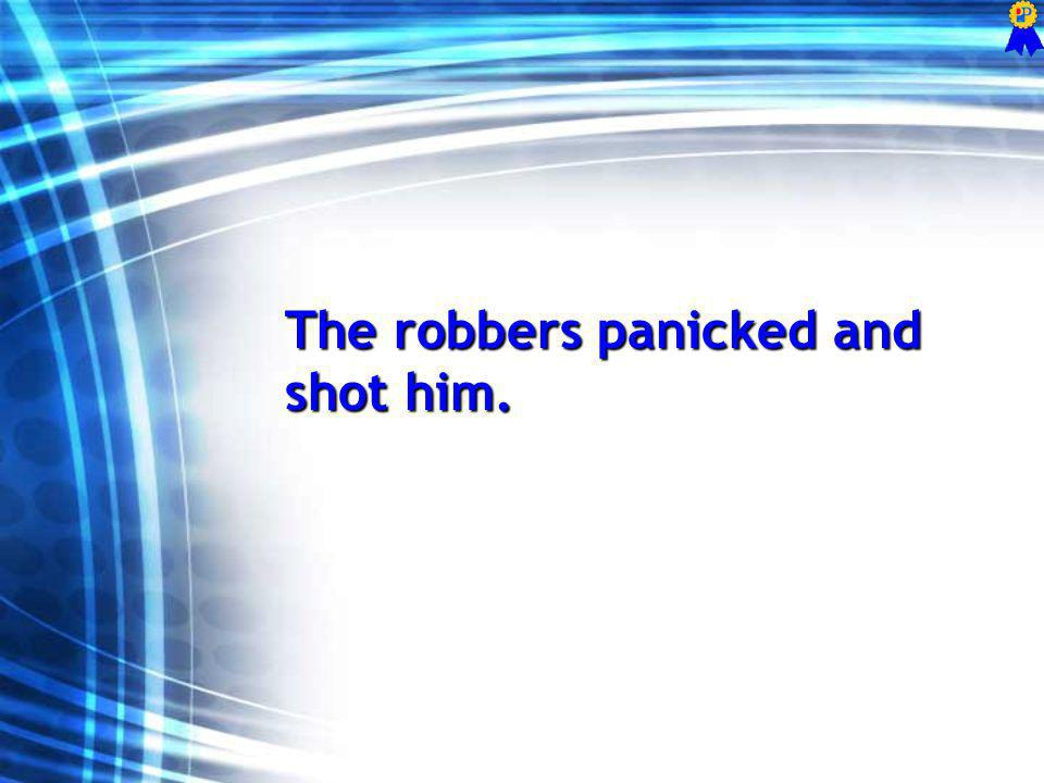 The robbers panicked and shot him.