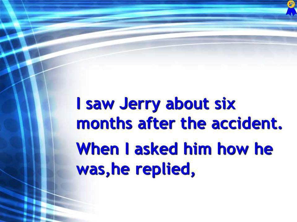 I saw Jerry about six months after the accident. When I asked him how he was,he replied,