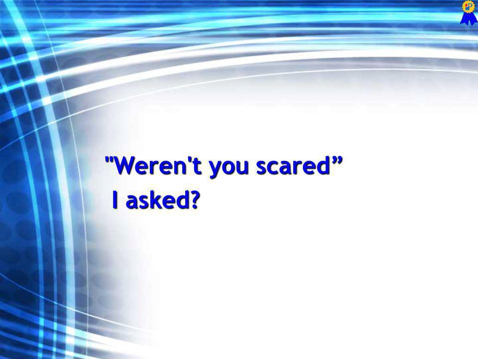 Weren t you scared I asked? I asked?