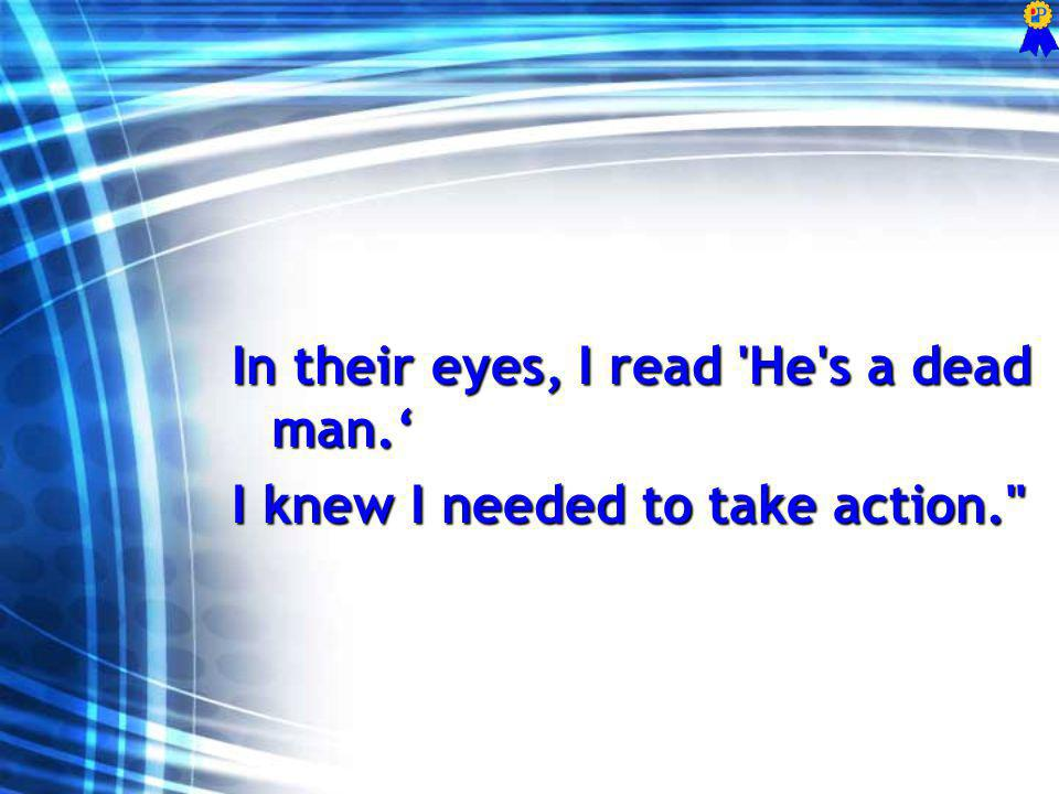 In their eyes, I read He s a dead man. I knew I needed to take action.