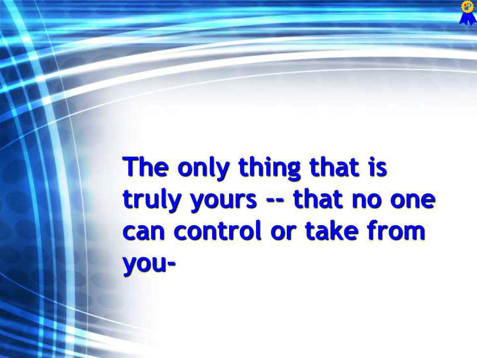 The only thing that is truly yours -- that no one can control or take from you-