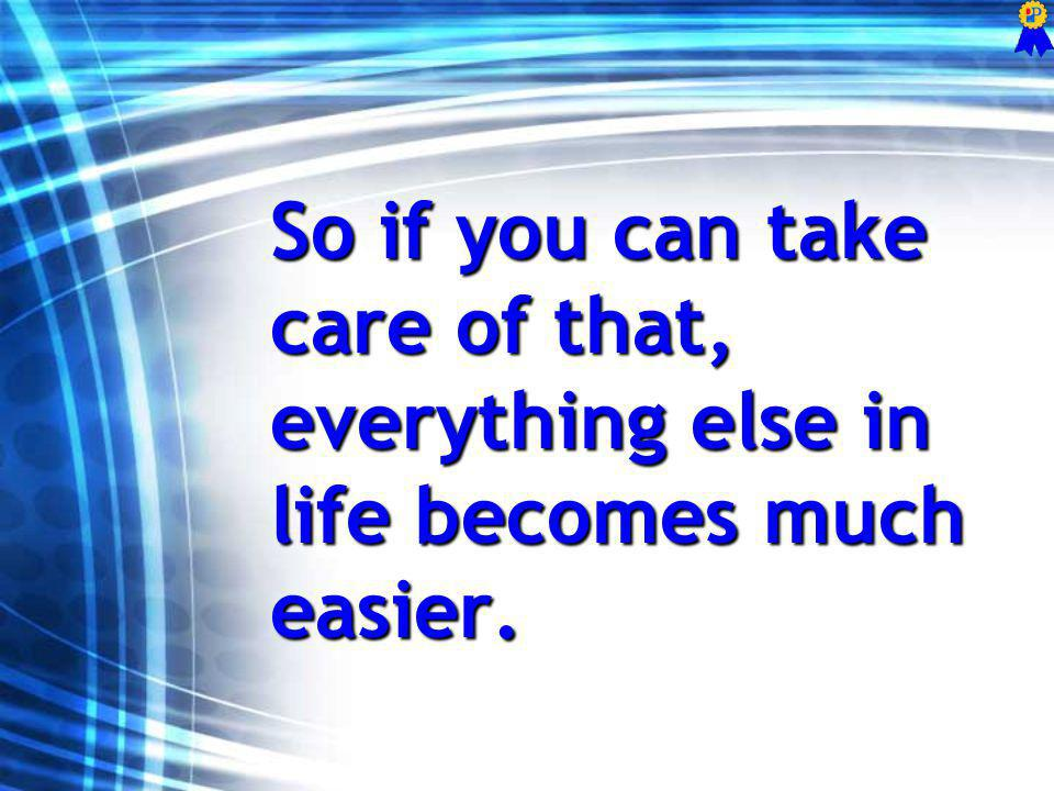 So if you can take care of that, everything else in life becomes much easier.