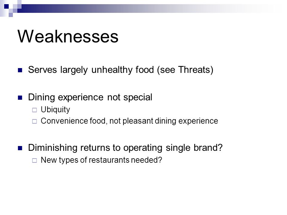 Weaknesses Serves largely unhealthy food (see Threats) Dining experience not special Ubiquity Convenience food, not pleasant dining experience Diminishing returns to operating single brand.