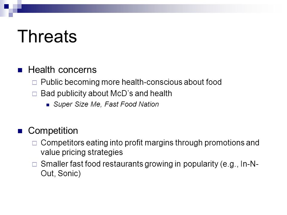 Threats Health concerns Public becoming more health-conscious about food Bad publicity about McDs and health Super Size Me, Fast Food Nation Competition Competitors eating into profit margins through promotions and value pricing strategies Smaller fast food restaurants growing in popularity (e.g., In-N- Out, Sonic)