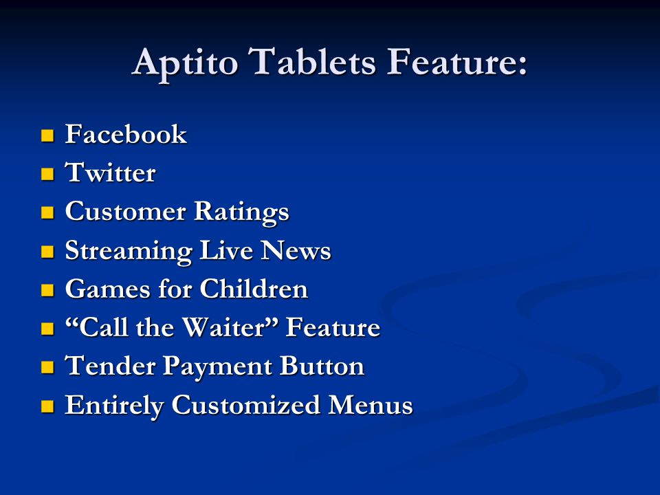 Aptito Tablets Feature: Facebook Facebook Twitter Twitter Customer Ratings Customer Ratings Streaming Live News Streaming Live News Games for Children Games for Children Call the Waiter Feature Call the Waiter Feature Tender Payment Button Tender Payment Button Entirely Customized Menus Entirely Customized Menus