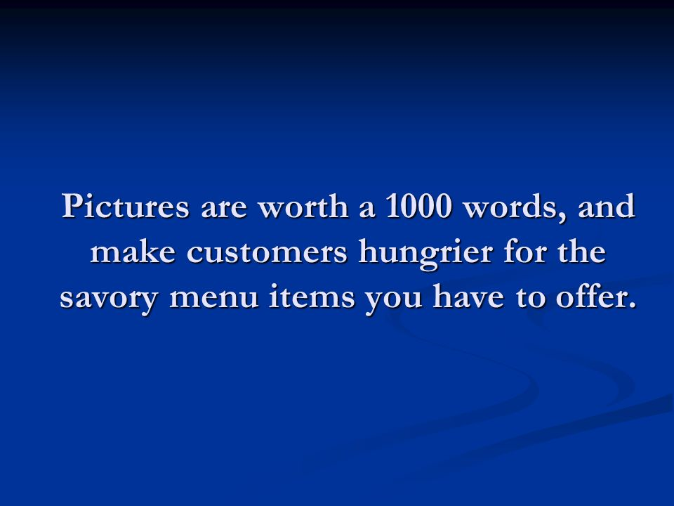Pictures are worth a 1000 words, and make customers hungrier for the savory menu items you have to offer.
