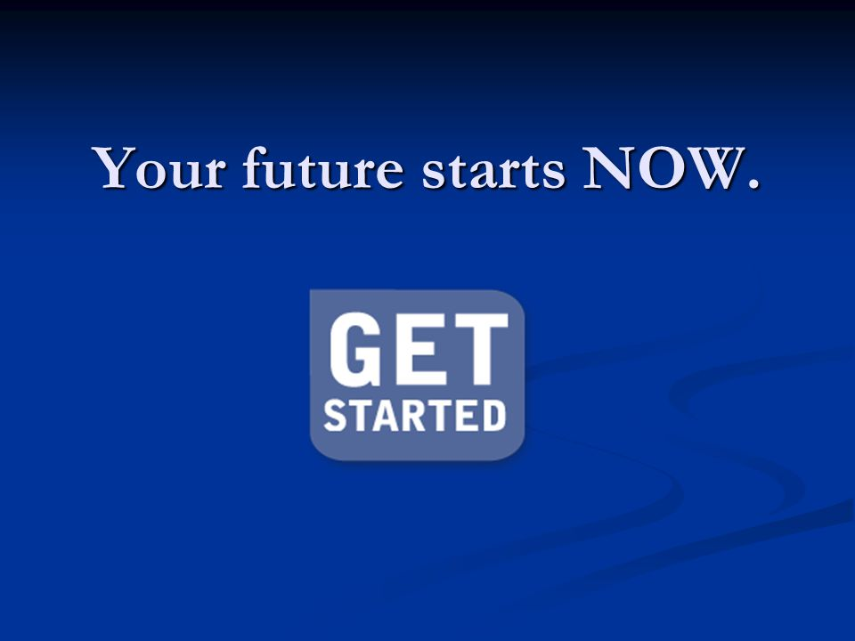 Your future starts NOW.