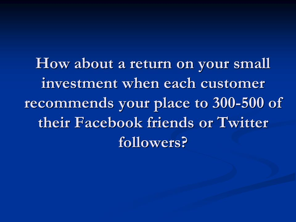 How about a return on your small investment when each customer recommends your place to 300-500 of their Facebook friends or Twitter followers