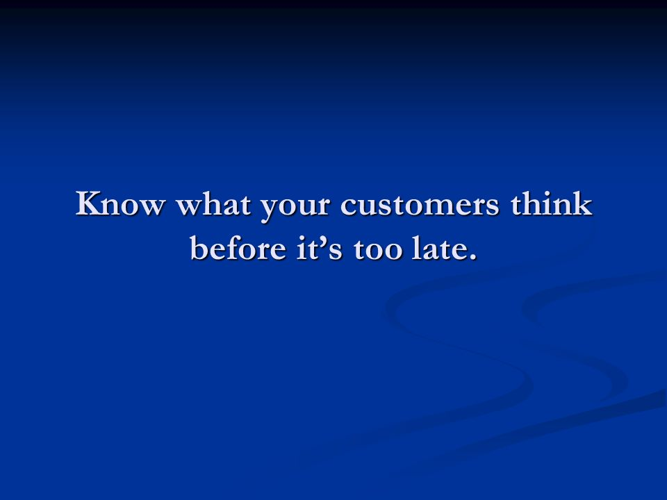 Know what your customers think before its too late.