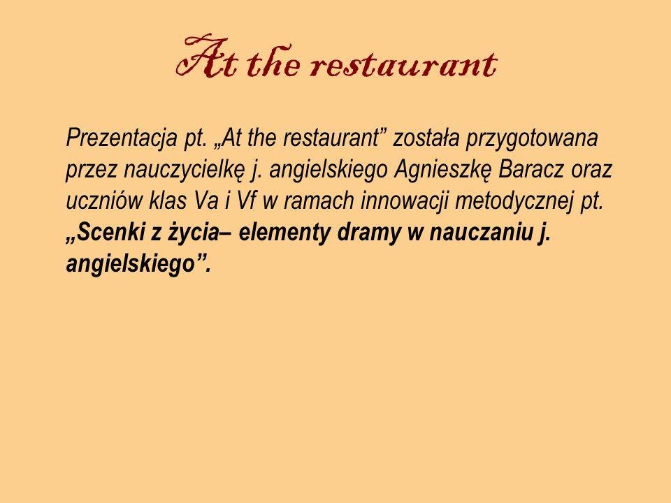 At the restaurant Prezentacja pt. At the restaurant została przygotowana przez nauczycielkę j. angielskiego Agnieszkę Baracz oraz uczniów klas Va i Vf