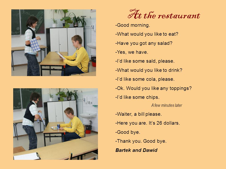 At the restaurant -Hello.What would you like to eat.