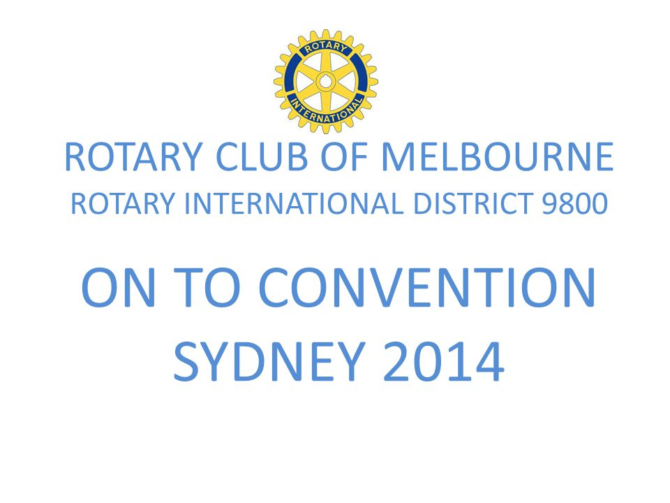 RCM Convention Events : Friday 30 th May 2014 QF428 Dep: Melbourne 11.30am Arr : Sydney 12.55pm 10.00 am Arrival Melbourne Airport Own Arrangements Rotary International Convention Sydney 2014 1.00 pm Transfers to Novotel – Check In Afternoon at Leisure Own Arrangements 7.00 pm Fellowship Banquet Cyren Bar and Grill Darling Harbor