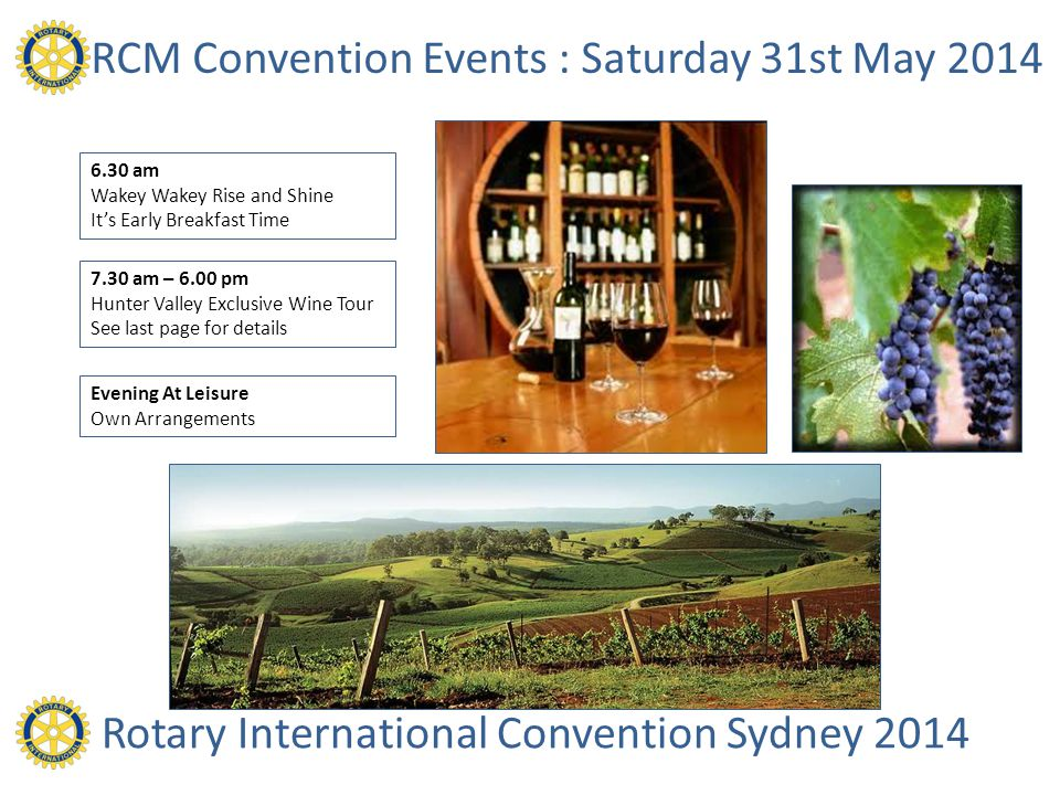 RCM Convention Events : Saturday 31st May 2014 7.30 am – 6.00 pm Hunter Valley Exclusive Wine Tour See last page for details 6.30 am Wakey Wakey Rise and Shine Its Early Breakfast Time Rotary International Convention Sydney 2014 Evening At Leisure Own Arrangements
