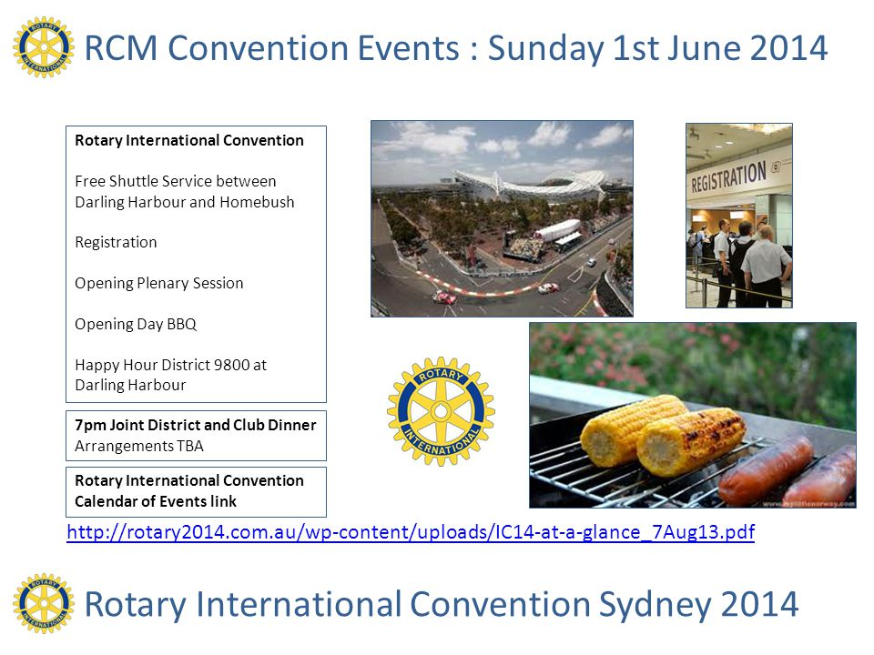 RCM Convention Events : Sunday 1st June 2014 Rotary International Convention Free Shuttle Service between Darling Harbour and Homebush Registration Opening Plenary Session Opening Day BBQ Happy Hour District 9800 at Darling Harbour Rotary International Convention Sydney 2014 7pm Joint District and Club Dinner Arrangements TBA Rotary International Convention Calendar of Events link http://rotary2014.com.au/wp-content/uploads/IC14-at-a-glance_7Aug13.pdf