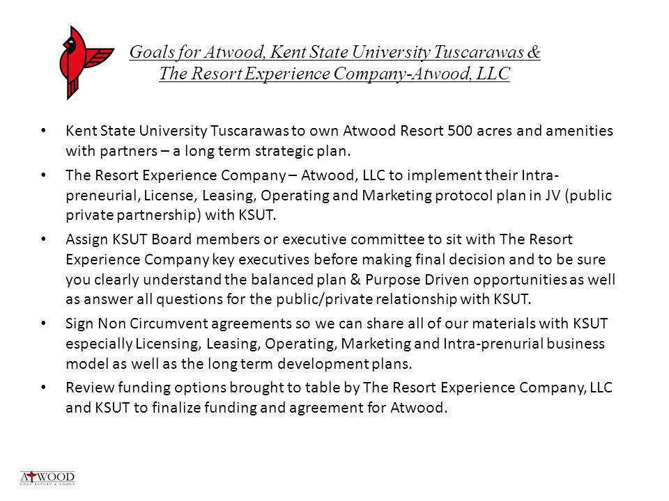 Goals for Atwood, Kent State University Tuscarawas & The Resort Experience Company-Atwood, LLC Kent State University Tuscarawas to own Atwood Resort 500 acres and amenities with partners – a long term strategic plan.