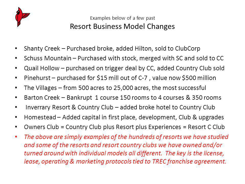 Examples below of a few past Resort Business Model Changes Shanty Creek – Purchased broke, added Hilton, sold to ClubCorp Schuss Mountain – Purchased with stock, merged with SC and sold to CC Quail Hollow – purchased on trigger deal by CC, added Country Club sold Pinehurst – purchased for $15 mill out of C-7, value now $500 million The Villages – from 500 acres to 25,000 acres, the most successful Barton Creek – Bankrupt 1 course 150 rooms to 4 courses & 350 rooms Inverrary Resort & Country Club – added broke hotel to Country Club Homestead – Added capital in first place, development, Club & upgrades Owners Club = Country Club plus Resort plus Experiences = Resort C Club The above are simply examples of the hundreds of resorts we have studied and some of the resorts and resort country clubs we have owned and/or turned around with individual models all different.